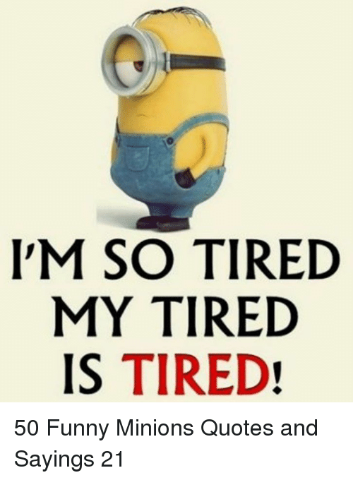 Im So Tired My Tired Is Tired 50 Funny Minions Quotes And Sayings
