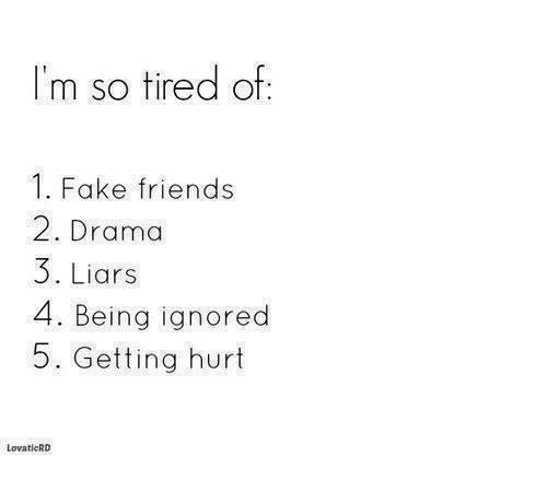 Fake, Friends, and Memes: I'm so tired of:  1. Fake friends  2. Drama  3. Liars  4. Being ignored  5. Getting hurt  LovaticRD