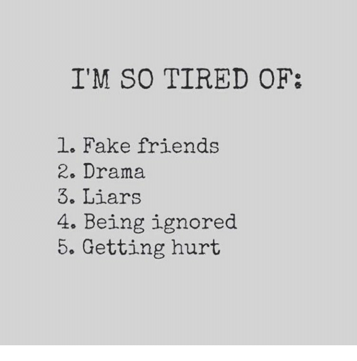 Fake, Friends, and Fake Friends: I'M SO TIRED OF  1. Fake friends  2. Drama  3. Liars  4. Being ignored  5. Getting hurt