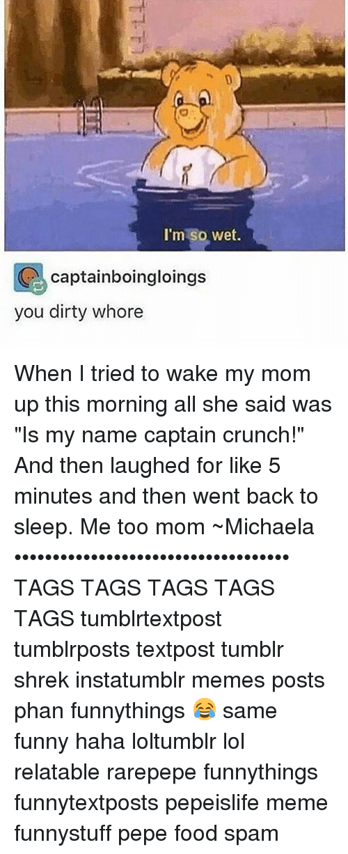 "Memes, 🤖, and Spam: I'm so wet.  Captainboingloings  you dirty whore When I tried to wake my mom up this morning all she said was ""Is my name captain crunch!"" And then laughed for like 5 minutes and then went back to sleep. Me too mom ~Michaela •••••••••••••••••••••••••••••••••••• TAGS TAGS TAGS TAGS TAGS tumblrtextpost tumblrposts textpost tumblr shrek instatumblr memes posts phan funnythings 😂 same funny haha loltumblr lol relatable rarepepe funnythings funnytextposts pepeislife meme funnystuff pepe food spam"