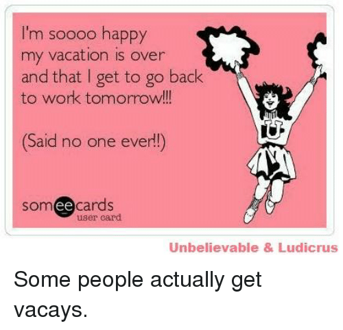 Back To Work Quotes After Vacation: I'm Soooo Happy My Vacation Is Over And That I Get To Go