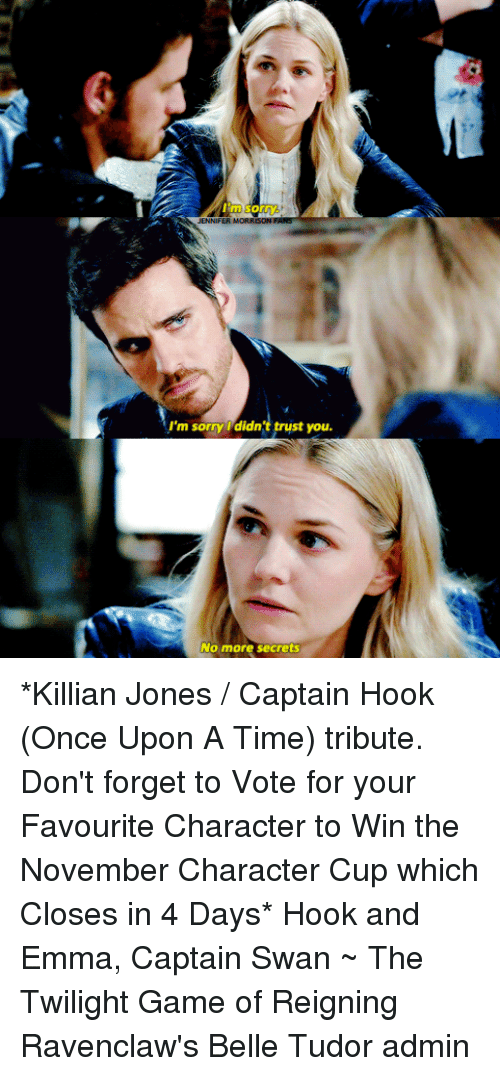 Memes, Sorry, and Game: I'm sor  um sorry didn't trust you.  No more secrets *Killian Jones / Captain Hook (Once Upon A Time) tribute. Don't forget to Vote for your Favourite Character to Win the November Character Cup which Closes in 4 Days*  Hook and Emma, Captain Swan ~ The Twilight Game of Reigning Ravenclaw's Belle Tudor admin