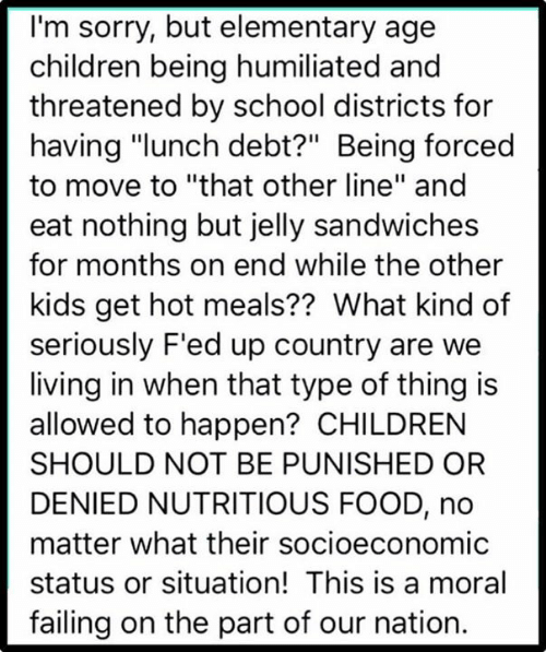 "Children, Food, and School: I'm sorry, but elementary age  children being humiliated and  threatened by school districts for  having ""lunch debt?"" Being forced  to move to ""that other line"" and  eat nothing but jelly sandwiches  for months on end while the other  kids get hot meals?? What kind of  seriously F'ed up country are we  living in when that type of thing is  allowed to happen? CHILDREN  SHOULD NOT BE PUNISHED OR  DENIED NUTRITIOUS FOOD, no  matter what their socioeconomic  status or situation! This is a moral  failing on the part of our nation."