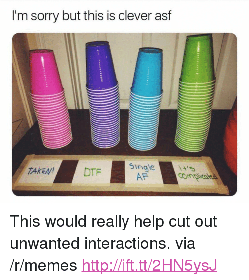 """Af, Dtf, and Memes: I'm sorry but this is clever asf  singe  AF  TAKEN!  DTF <p>This would really help cut out unwanted interactions. via /r/memes <a href=""""http://ift.tt/2HN5ysJ"""">http://ift.tt/2HN5ysJ</a></p>"""