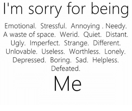 Messed Up Best Friend I M Sorry Quotes: I'm Sorry For Being Emotional Stressful Annoying Needy A