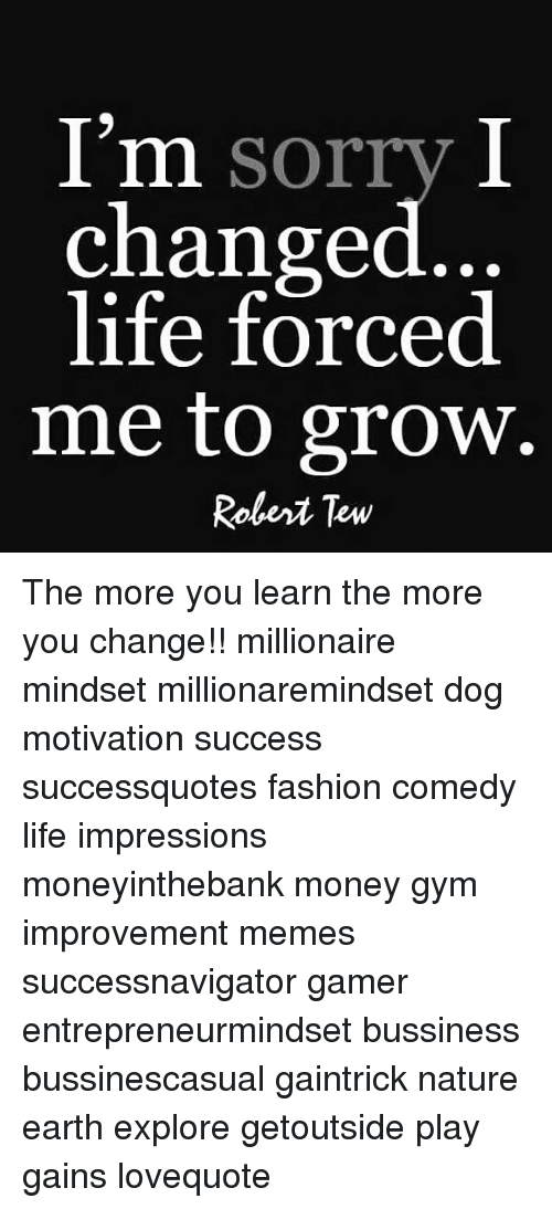 Im Sorry I Changed Life Forced Me To Grow Robert Tew The More You