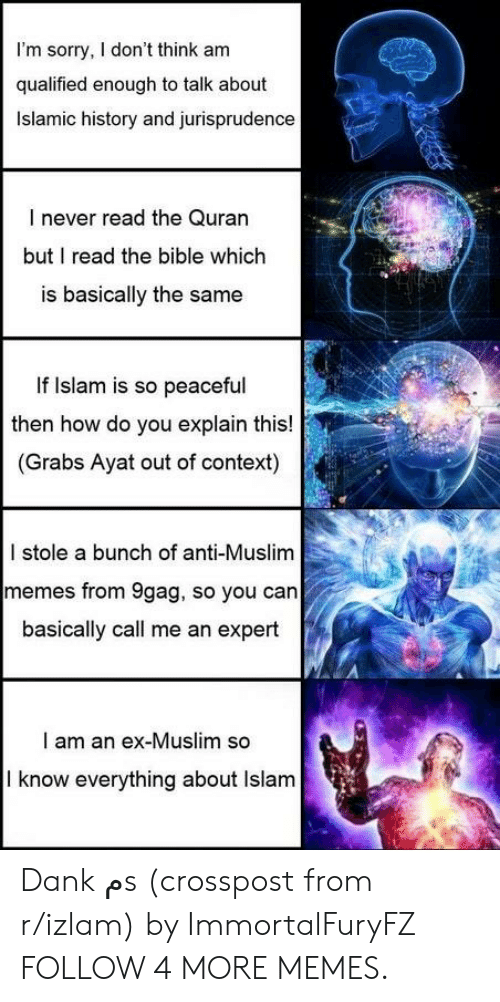 9gag, Dank, and Memes: I'm sorry, I don't think am  qualified enough to talk about  Islamic history and jurisprudence  I never read the Quran  but I read the bible which  is basically the same  If Islam is so peaceful  then how do you explain this!  (Grabs Ayat out of context)  I stole a bunch of anti-Muslim  memes from 9gag, so you can  basically call me an expert  I am an ex-Muslim so  I know everything about Islam Dank مs (crosspost from r/izlam) by ImmortalFuryFZ FOLLOW 4 MORE MEMES.