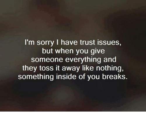 Relationships, Sorry, and Issues: I'm sorry I have trust issues,  but when you give  someone everything and  they toss it away like nothing,  something inside of you breaks.