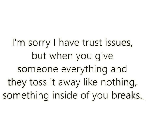 Relationships, Sorry, and Break: I'm sorry I have trust issues,  but when you give  someone everything and  they toss it away like nothing,  something inside of you breaks.