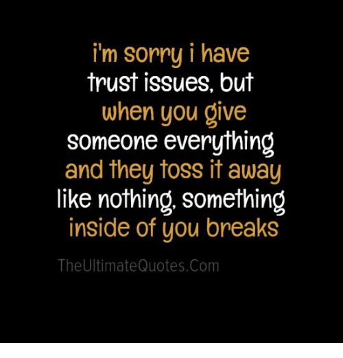 I'm Sorry I Have Trust Issues but When You Give Someone Everything