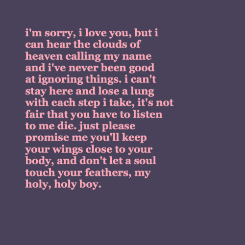 Heaven, Love, and Sorry: i'm sorry, i love you, but i  can hear the clouds of  heaven calling my name  and i've never been good  at ignoring things. i can't  stay here and lose a lung  with each step i take, it's not  fair that you have to listen  to me die. just please  promise me you'll keep  your wings close to your  body, and don't let a soul  touch your feathers, my  holy, holy boy.