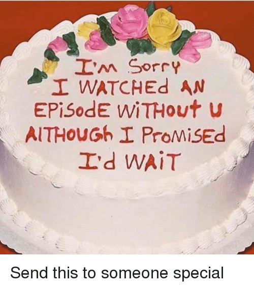 Sorry I Watched An Episode Without You Cake