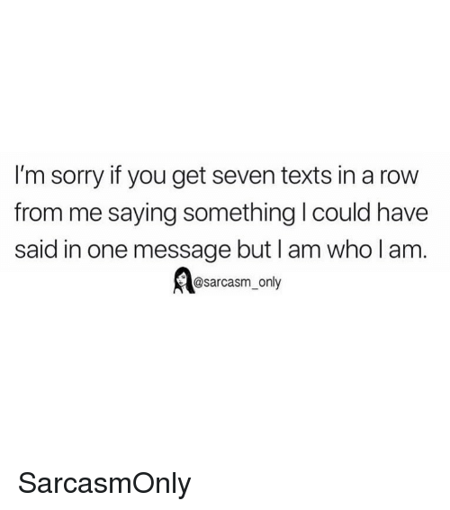 Funny, Memes, and Sorry: I'm sorry if you get seven texts in a row  from me saying something I could have  said in one message but I am who l am  @sarcasm_only SarcasmOnly