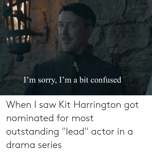 "Confused, Saw, and Sorry: I'm sorry, I'ma bit confused When I saw Kit Harrington got nominated for most outstanding ""lead"" actor in a drama series"