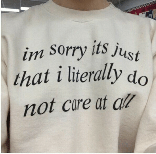 Sorry, All, and Im Sorry: im sorry its just  that i literally do  not care at all