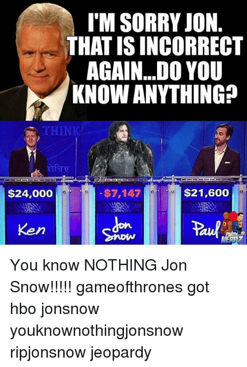 Game of Thrones, Hbo, and Jeopardy: I'M SORRY JON  THAT ISINCORRECT  AGAIN...DO YOU  KNOW ANYTHING?  $21,600  $7,147  $24,000 You know NOTHING Jon Snow!!!!! gameofthrones got hbo jonsnow youknownothingjonsnow ripjonsnow jeopardy