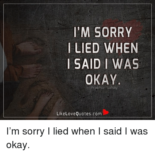 Im Sorry Lied When I Said I Was Okay Like Love Quotescom Im Sorry