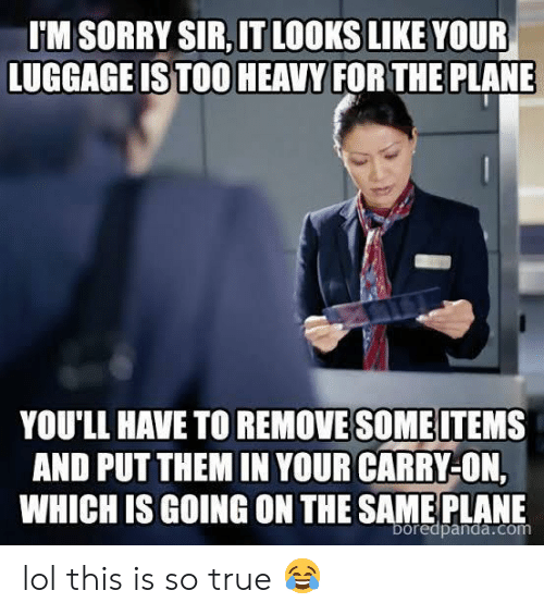 Lol, Sorry, and True: IM SORRY SIR,IT LOOKS LIKE YOUR  LUGGAGE IS TOO HEAVY FOR THE PLANE  YOULL HAVETO REMOVE SOMEITEMS  AND PUT THEM IN YOUR CARRY-ON,  WHICH IS GOING ON THE SAME PLANE  boredpanda.com lol this is so true 😂