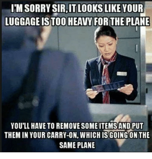 Sorry, Luggage, and Plane: I'M SORRY SIR,IT LOOKS LIKE YOUR  LUGGAGE ISTOO HEAVYFORTHE PLANE  YOU'LL HAVE TO REMOVE SOME ITEMSAND PUT  THEM IN YOUR CARRY-ON, WHICH ISGOING ONTHE  SAME PLANE