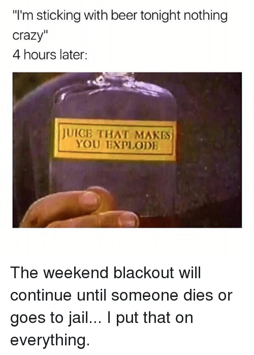 "Beer, Crazy, and Jail: ""I'm sticking with beer tonight nothing  crazy""  4 hours later:  JUIGB THAT MAKES  YOU IXPLOD The weekend blackout will continue until someone dies or goes to jail... I put that on everything."