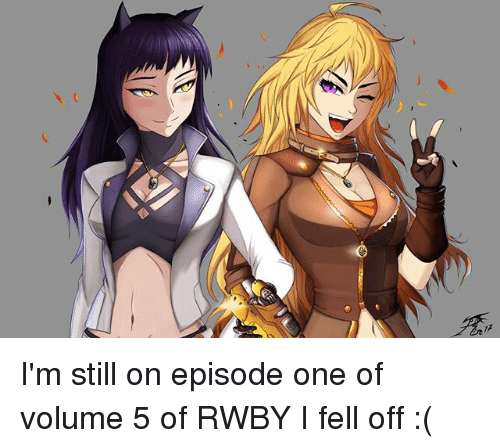 Memes, Rwby, and 🤖: I'm still on episode one of volume 5 of RWBY I fell off :(