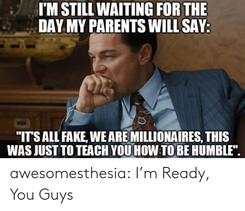 "Fake, Parents, and Tumblr: I'M STILL WAITING FOR THE  DAY MY PARENTS WILL SAY  ""ITSALL FAKE, WEARE MILLIONAIRES, THIS  WAS JUST TO TEACH YOU HOW TOBE HUMBLE"". awesomesthesia:  I'm Ready, You Guys"