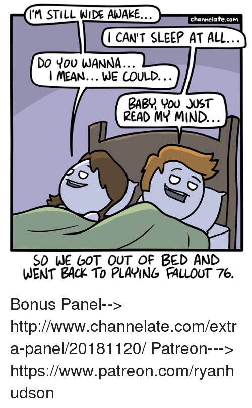 Memes, Fallout, and Http: IM STILL WIDE AWAKE..  channelate.com  1 CAN'T SLEEP AT ALL  Do You WANNA..  I MEAN... WE COULD.  BABY YOU JUST  READ MY MIND.  SD WE GOT OUT OF BED AND  WENT BACK TO PLAPING FALLOUT 76. Bonus Panel--> http://www.channelate.com/extra-panel/20181120/ Patreon---> https://www.patreon.com/ryanhudson