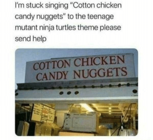 "Candy, Singing, and Teenage Mutant Ninja Turtles: I'm stuck singing ""Cotton chicken  candy nuggets"" to the teenage  mutant ninja turtles theme please  send help  COTTON CHICKEN  CANDY NUGGETS"