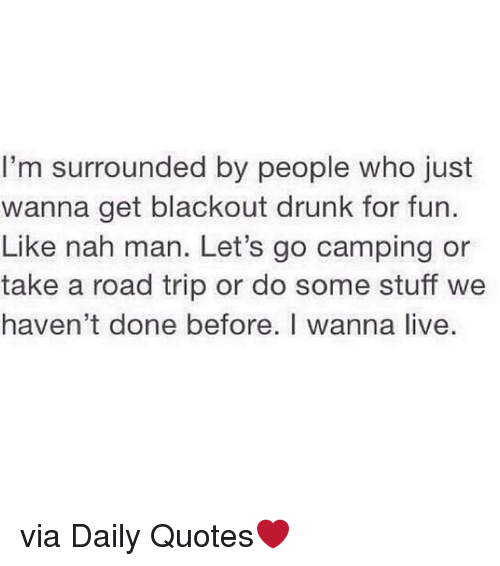 Drunk, Live, and Quotes: I'm surrounded by people who just  wanna get blackout drunk for fun.  Like nah man. Let's go camping or  take a road trip or do some stuff we  haven't done before. I wanna live. via Daily Quotes❤