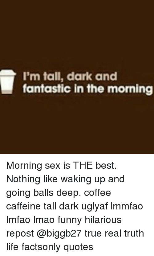 Im Tall Dark And Fantastic In The Morning Morning Sex Is The Best