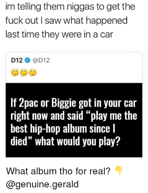 """Memes, Saw, and Best: im telling them niggas to get the  fuck out I saw what happened  last time they were in a car  D12@D12  If 2pac or Biggie got in your car  right now and said """"play me the  best hip-hop album since l  died"""" what would you play? What album tho for real? 👇 @genuine.gerald"""