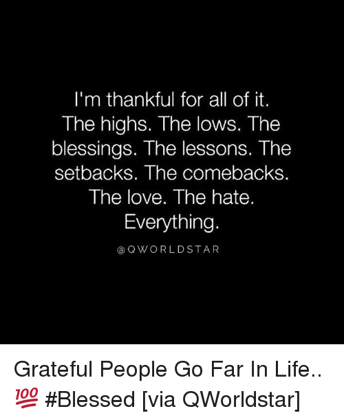 Blessed, Life, and Love: I'm thankful for all of it.  The highs. The lows. The  blessings. The lessons. The  setbacks. The comebacks.  The love. The hate.  Everything.  a QWORLDSTAR Grateful People Go Far In Life.. 💯 #Blessed [via QWorldstar]