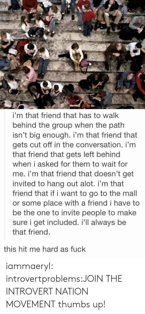 Introvert, Tumblr, and Blog: i'm that friend that has to walk  behind the group when the path  isn't big enough. i'm that friend that  gets cut off in the conversation. i'm  that friend that gets left behind  when i asked for them to wait for  me. i'm that friend that doesn't get  invited to hang out alot. i'm that  friend that if i want to go to the mall  or some place with a friend i have to  be the one to invite people to make  sure i get included. i'll always be  that friend  this hit me hard as fuck iammaeryl:  introvertproblems:JOIN THE INTROVERT NATION MOVEMENT thumbs up!