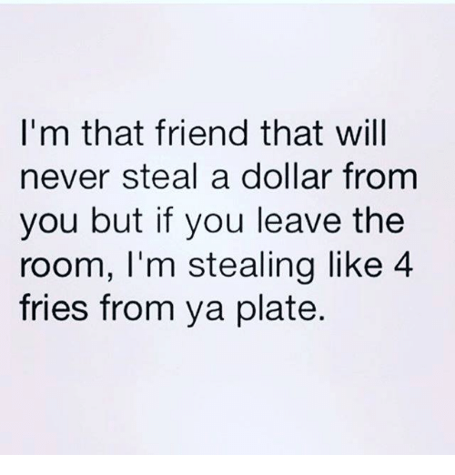 Memes, Never, and 🤖: I'm that friend that will  never steal a dollar from  you but if you leave the  room, I'm stealing like 4  fries from ya plate.
