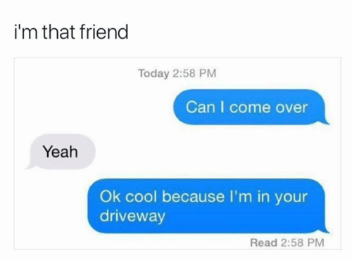 Come Over, Yeah, and Cool: i'm that friend  Today 2:58 PM  Can I come over  Yeah  Ok cool because I'm in your  driveway  Read 2:58 PM