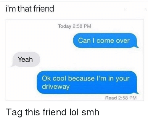 Come Over, Funny, and Lol: i'm that friend  Today 2:58 PM  Can I come over  Yeah  Ok cool because I'm in your  driveway  Read 2:58 PM Tag this friend lol smh
