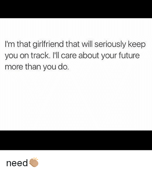 Future, Memes, and Girlfriend: I'm that girlfriend that will seriously keep  you on track. I'll care about your future  more than you do. need👏🏽