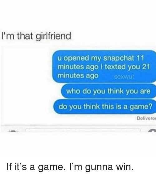 Snapchat, Game, and Girl Memes: I'm that girlfriend  u opened my snapchat 11  minutes ago I texted you 21  minutes ago sexwut  who do you think you are  do you think this is a game?  Dolivere If it's a game. I'm gunna win.
