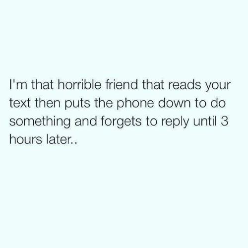 Dank, Phone, and Text: I'm that horrible friend that reads your  text then puts the phone down to do  something and forgets to reply until 3  hours later.