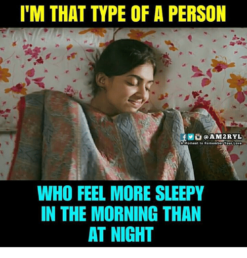 Love, Memes, and 🤖: I'M THAT TYPE OF A PERSON  AM2RYL  A Moment to Remember Your Love  WHO FEEL MORE SLEEPY  IN THE MORNING THAN  AT NIGHT