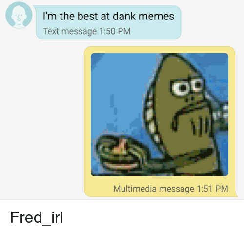 i m the best at dank memes text message 150 pm multimedia message