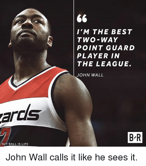 Ball Is Life, John Wall, and Life: I'M THE BEST  TWO-WAY  POINT GUARD  PLAYER IN  THE LEAGUE.  JOHN WALL  ards  B-R  H/T BALL IS LIFE John Wall calls it like he sees it.