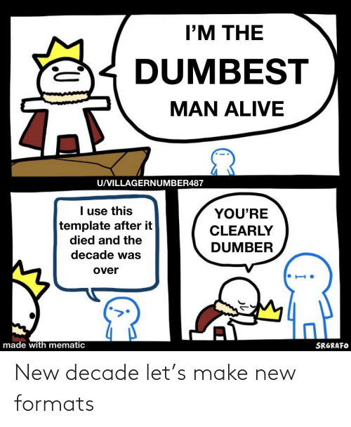 I M The Dumbest Man Alive Uvillagernumber487 I Use This Template After It Died And The You Re Clearly Dumber Decade Was Over Made With Mematic Srgrafo New Decade Let S Make New Formats