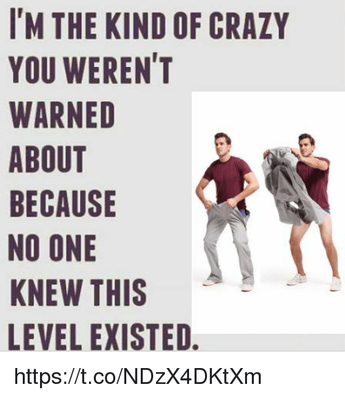 Crazy, One, and You: I'M THE KIND OF CRAZY  YOU WEREN'T  WARNED  ABOUT  BECAUSE  NO ONE  KNEW THIS  LEVEL EXISTED https://t.co/NDzX4DKtXm