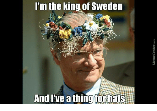 i m the king of sweden and i ve athingfor hats meme on me me