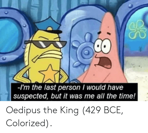 Time, All The, and All the Time: -I'm the last person would have  suspected, but it was me all the time! Oedipus the King (429 BCE, Colorized).