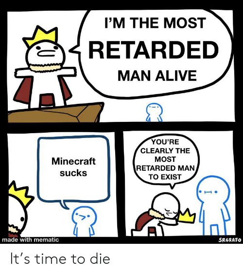 Alive, Minecraft, and Reddit: I'M THE MOST  RETARDED  MAN ALIVE  YOU'RE  CLEARLY THE  MOST  Minecraft  RETARDED MAN  sucks  TO EXIST  made with mematic  SRGRAFO It's time to die