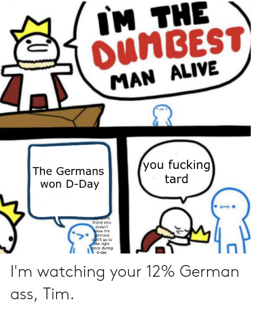 Alive, Ass, and Dumb: IM THE  OUNBEST  MAN ALIVE  you fucking  tard  The Germans  won D-Day  my dumb  friend who  doesn't  know the  germans  didn't go to  the right  place during  Kep-p I'm watching your 12% German ass, Tim.