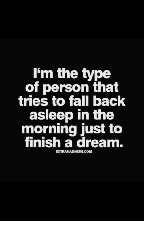 A Dream, Fall, and Back: I'm the type  of person that  tries to fall back  asleep in the  morning just to  finish a dream.  EXTRAMADNESS.COM