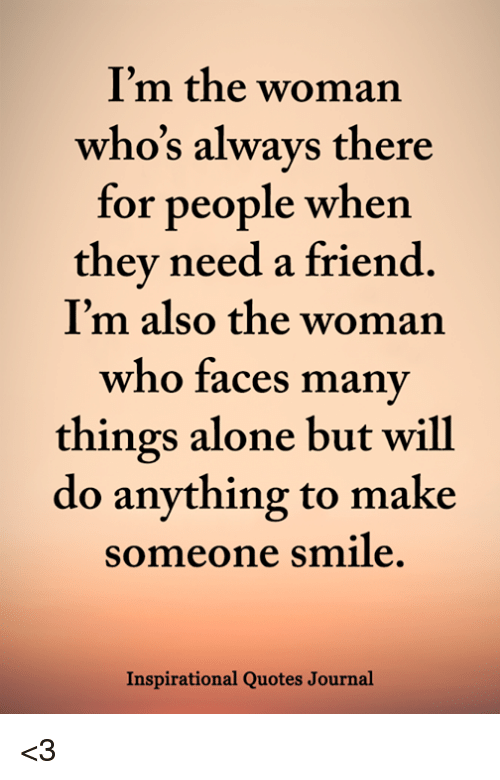 I\'m the Woman Who\'s Always There for People When They Need a ...